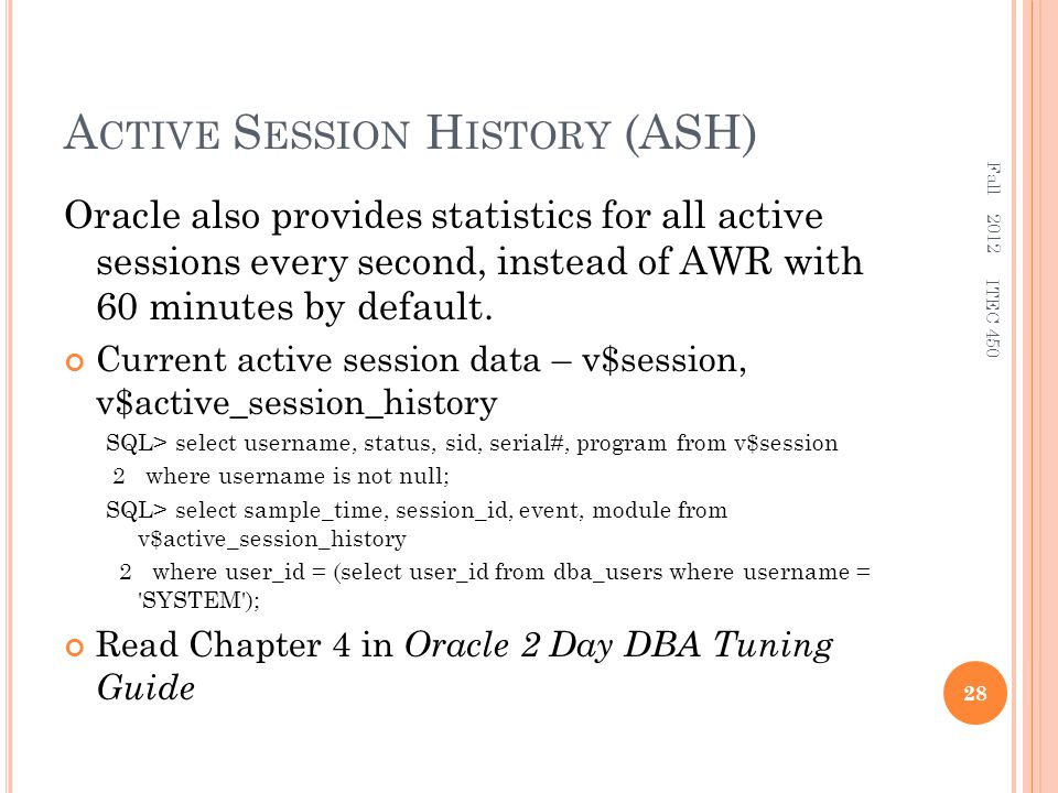 A CTIVE S ESSION H ISTORY (ASH) Oracle also provides statistics for all active sessions every second, instead of AWR with 60 minutes by default.