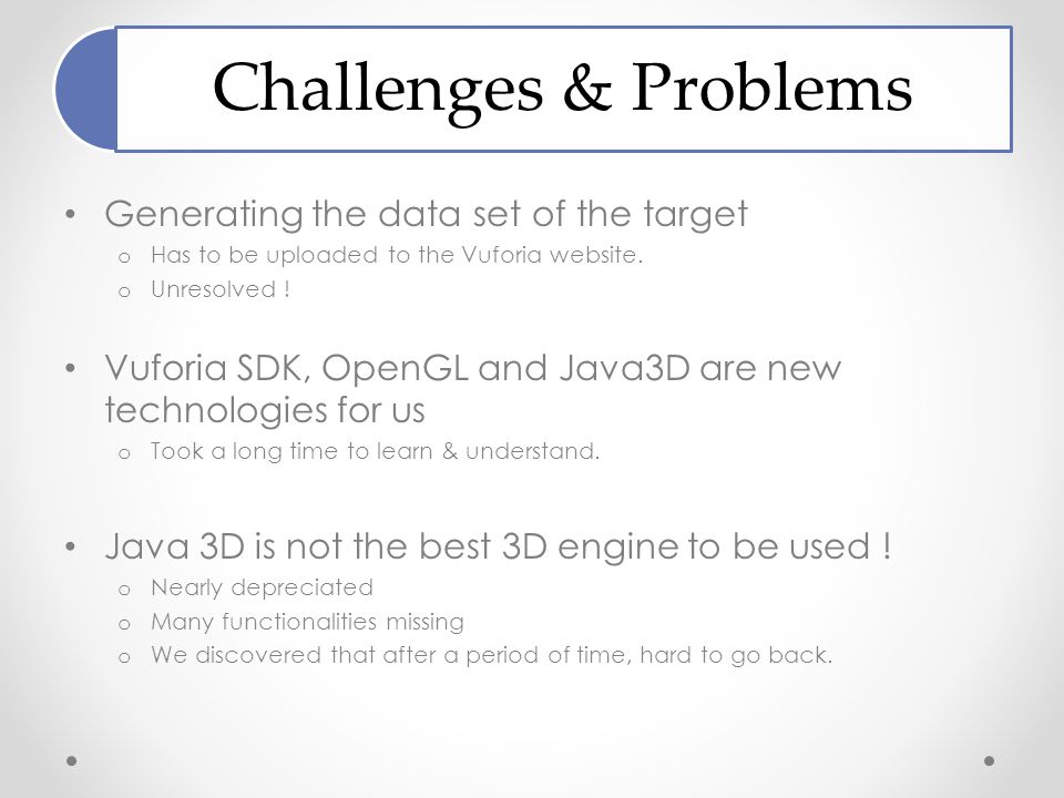 Challenges & Problems Generating the data set of the target o Has to be uploaded to the Vuforia website.