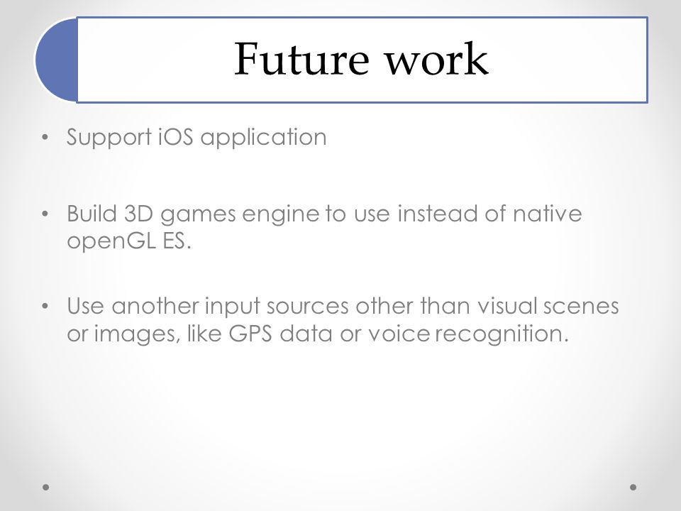 Future work Support iOS application Build 3D games engine to use instead of native openGL ES.