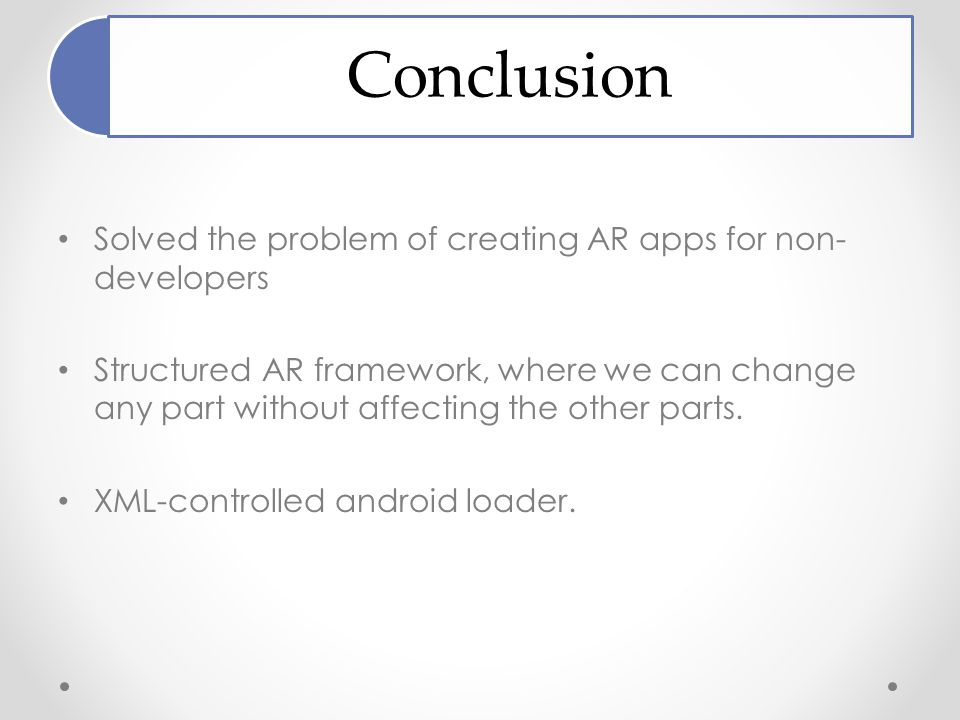 Conclusion Solved the problem of creating AR apps for non- developers Structured AR framework, where we can change any part without affecting the other parts.