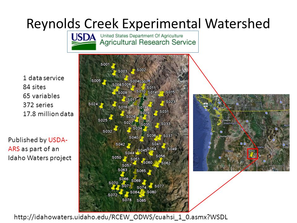 Reynolds Creek Experimental Watershed 1 data service 84 sites 65 variables 372 series 17.8 million data http://idahowaters.uidaho.edu/RCEW_ODWS/cuahsi_1_0.asmx WSDL Published by USDA- ARS as part of an Idaho Waters project