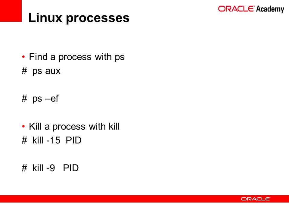 Find a process with ps # ps aux # ps –ef Kill a process with kill # kill -15 PID # kill -9 PID Linux processes