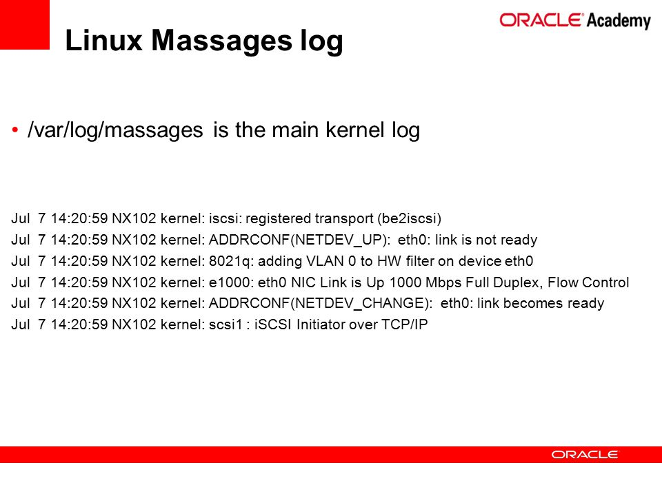 /var/log/massages is the main kernel log Jul 7 14:20:59 NX102 kernel: iscsi: registered transport (be2iscsi) Jul 7 14:20:59 NX102 kernel: ADDRCONF(NETDEV_UP): eth0: link is not ready Jul 7 14:20:59 NX102 kernel: 8021q: adding VLAN 0 to HW filter on device eth0 Jul 7 14:20:59 NX102 kernel: e1000: eth0 NIC Link is Up 1000 Mbps Full Duplex, Flow Control Jul 7 14:20:59 NX102 kernel: ADDRCONF(NETDEV_CHANGE): eth0: link becomes ready Jul 7 14:20:59 NX102 kernel: scsi1 : iSCSI Initiator over TCP/IP Linux Massages log