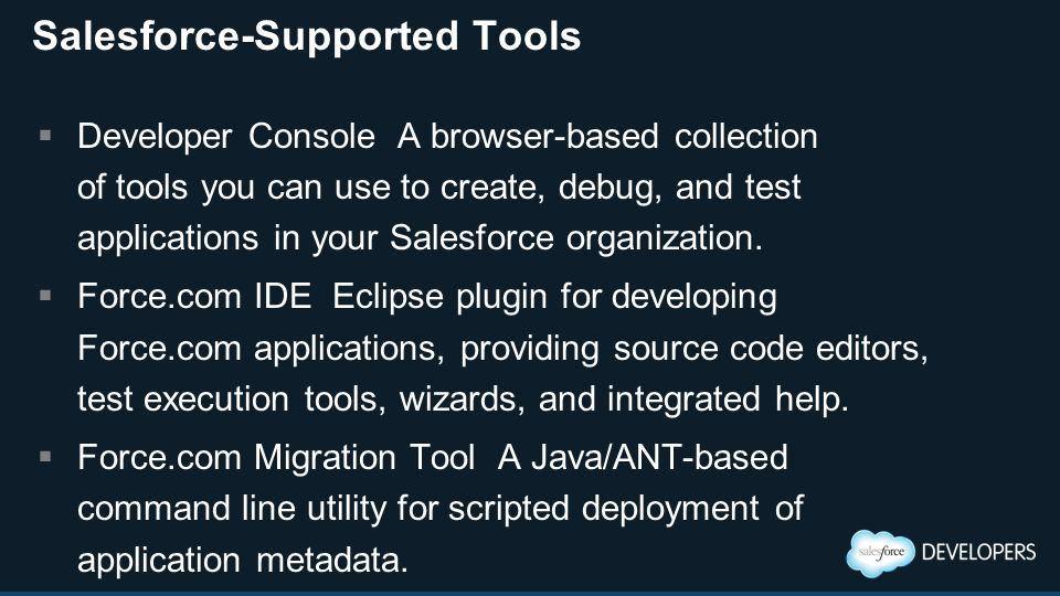 Salesforce-Supported Tools  Developer Console A browser-based collection of tools you can use to create, debug, and test applications in your Salesfo
