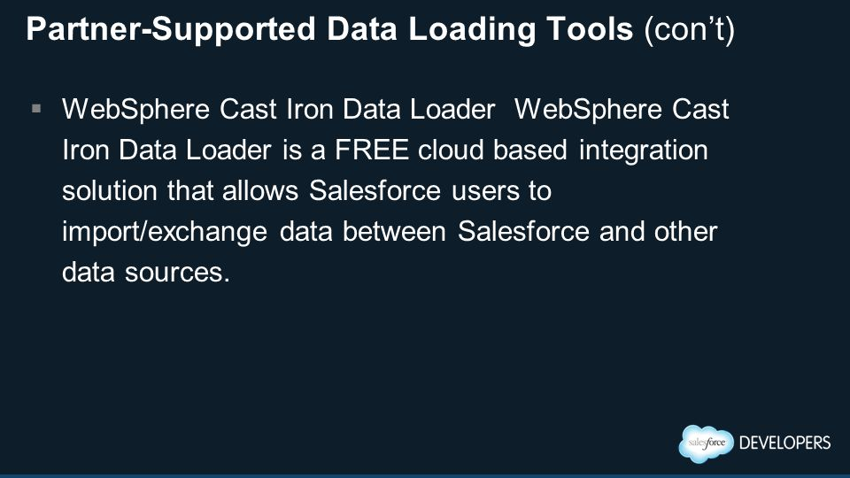 Partner-Supported Data Loading Tools (con't)  WebSphere Cast Iron Data Loader WebSphere Cast Iron Data Loader is a FREE cloud based integration solution that allows Salesforce users to import/exchange data between Salesforce and other data sources.