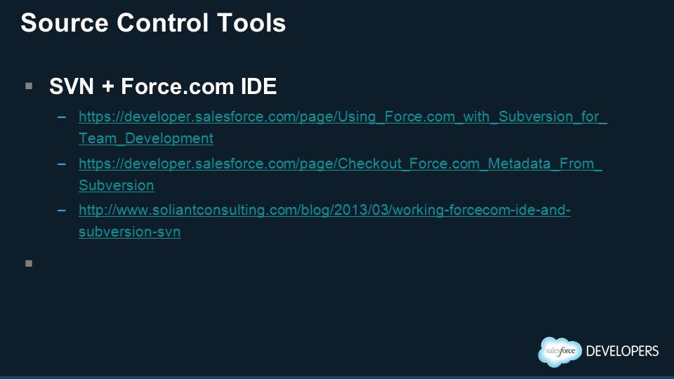 Source Control Tools  SVN + Force.com IDE –https://developer.salesforce.com/page/Using_Force.com_with_Subversion_for_ Team_Developmenthttps://developer.salesforce.com/page/Using_Force.com_with_Subversion_for_ Team_Development –https://developer.salesforce.com/page/Checkout_Force.com_Metadata_From_ Subversionhttps://developer.salesforce.com/page/Checkout_Force.com_Metadata_From_ Subversion –http://www.soliantconsulting.com/blog/2013/03/working-forcecom-ide-and- subversion-svnhttp://www.soliantconsulting.com/blog/2013/03/working-forcecom-ide-and- subversion-svn 