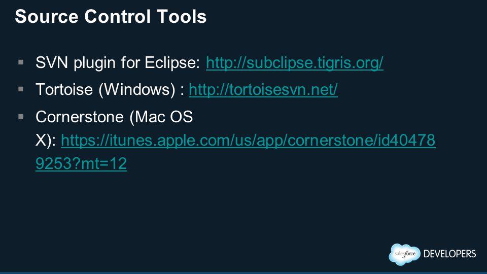 Source Control Tools  SVN plugin for Eclipse: http://subclipse.tigris.org/http://subclipse.tigris.org/  Tortoise (Windows) : http://tortoisesvn.net/http://tortoisesvn.net/  Cornerstone (Mac OS X): https://itunes.apple.com/us/app/cornerstone/id40478 9253 mt=12https://itunes.apple.com/us/app/cornerstone/id40478 9253 mt=12