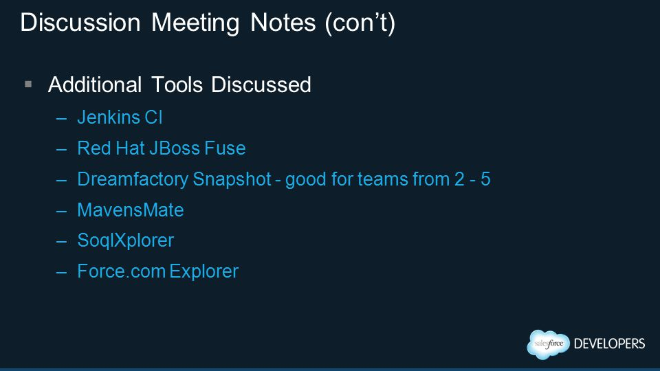 Discussion Meeting Notes (con't)  Additional Tools Discussed –Jenkins CI –Red Hat JBoss Fuse –Dreamfactory Snapshot - good for teams from 2 - 5 –MavensMate –SoqlXplorer –Force.com Explorer