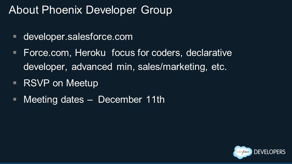 About Phoenix Developer Group  developer.salesforce.com  Force.com, Heroku focus for coders, declarative developer, advanced min, sales/marketing, e