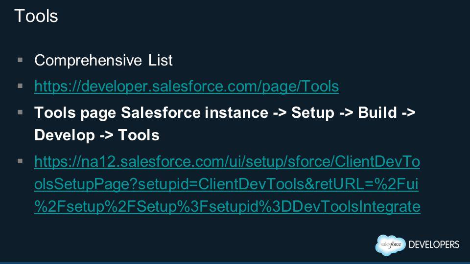 Tools  Comprehensive List  https://developer.salesforce.com/page/Tools https://developer.salesforce.com/page/Tools  Tools page Salesforce instance -> Setup -> Build -> Develop -> Tools  https://na12.salesforce.com/ui/setup/sforce/ClientDevTo olsSetupPage setupid=ClientDevTools&retURL=%2Fui %2Fsetup%2FSetup%3Fsetupid%3DDevToolsIntegrate https://na12.salesforce.com/ui/setup/sforce/ClientDevTo olsSetupPage setupid=ClientDevTools&retURL=%2Fui %2Fsetup%2FSetup%3Fsetupid%3DDevToolsIntegrate