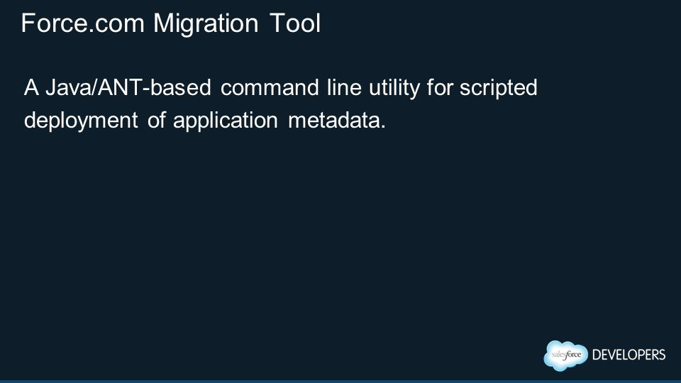Force.com Migration Tool A Java/ANT-based command line utility for scripted deployment of application metadata.