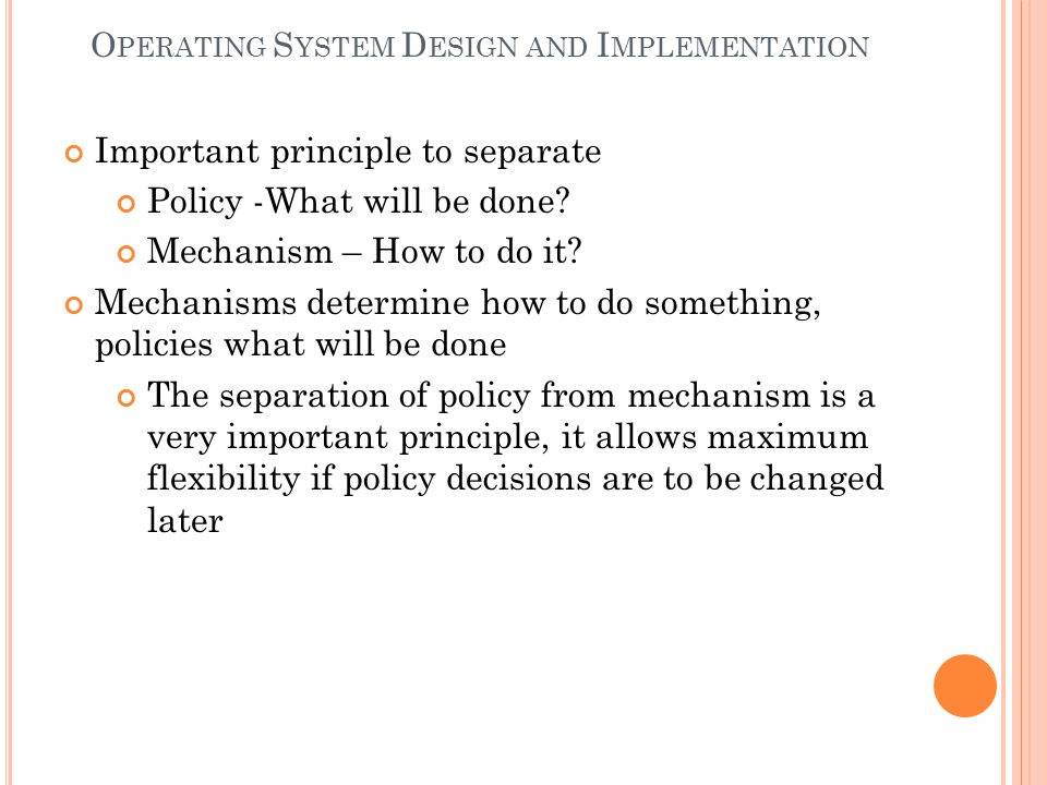 O PERATING S YSTEM D ESIGN AND I MPLEMENTATION Important principle to separate Policy -What will be done? Mechanism – How to do it? Mechanisms determi