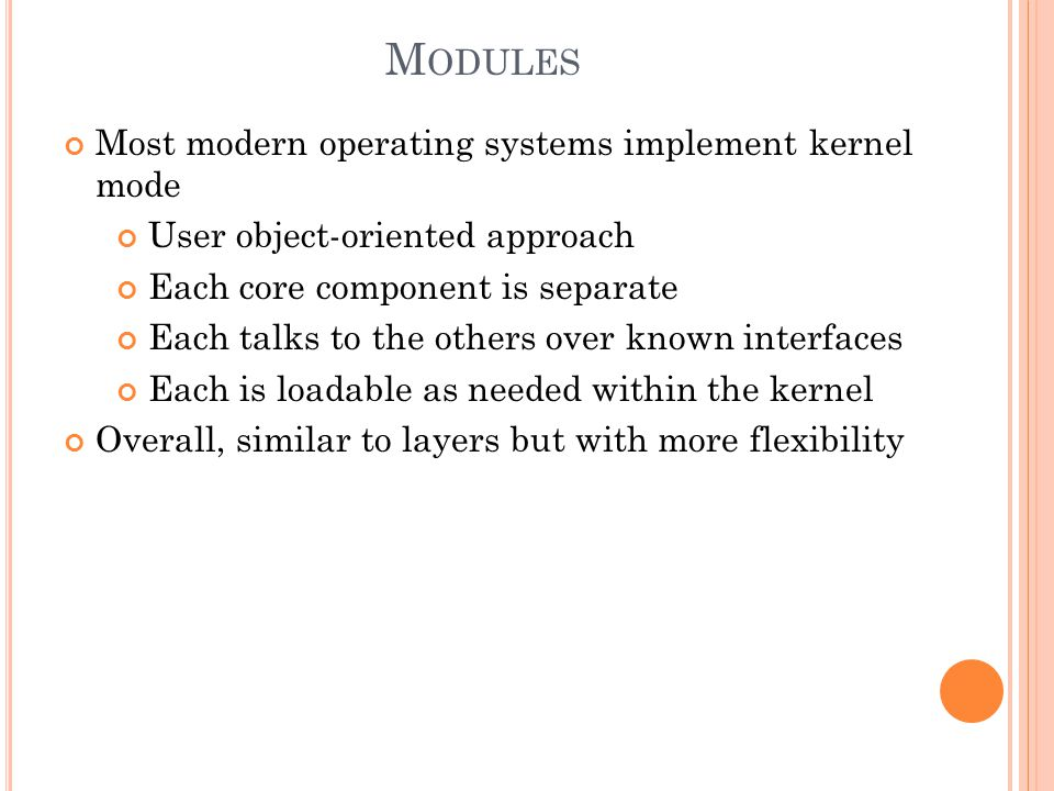 M ODULES Most modern operating systems implement kernel mode User object-oriented approach Each core component is separate Each talks to the others over known interfaces Each is loadable as needed within the kernel Overall, similar to layers but with more flexibility