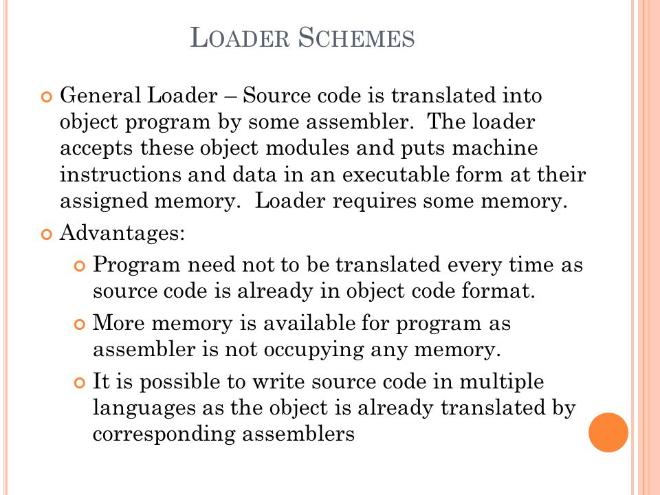 L OADER S CHEMES General Loader – Source code is translated into object program by some assembler. The loader accepts these object modules and puts ma