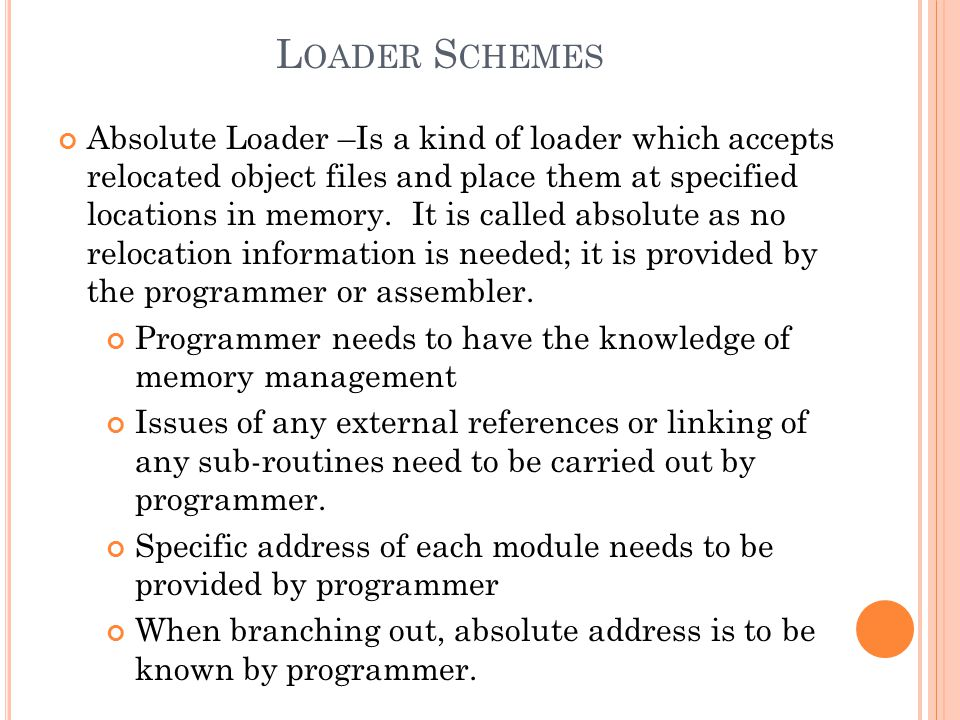 L OADER S CHEMES Absolute Loader –Is a kind of loader which accepts relocated object files and place them at specified locations in memory. It is call
