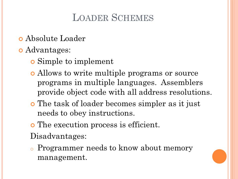 L OADER S CHEMES Absolute Loader Advantages: Simple to implement Allows to write multiple programs or source programs in multiple languages.