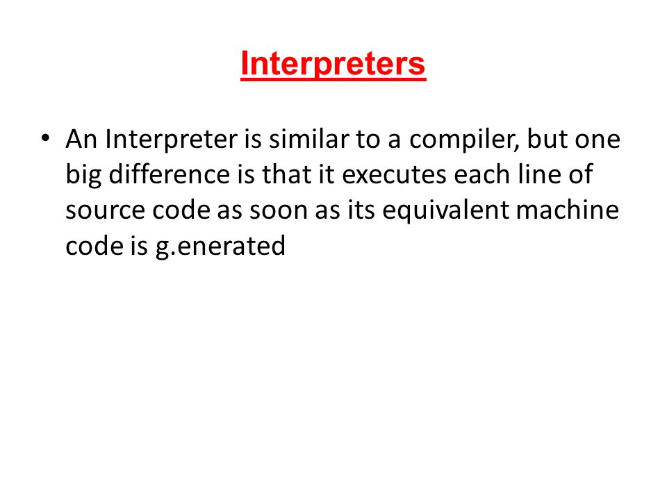 Interpreters An Interpreter is similar to a compiler, but one big difference is that it executes each line of source code as soon as its equivalent ma