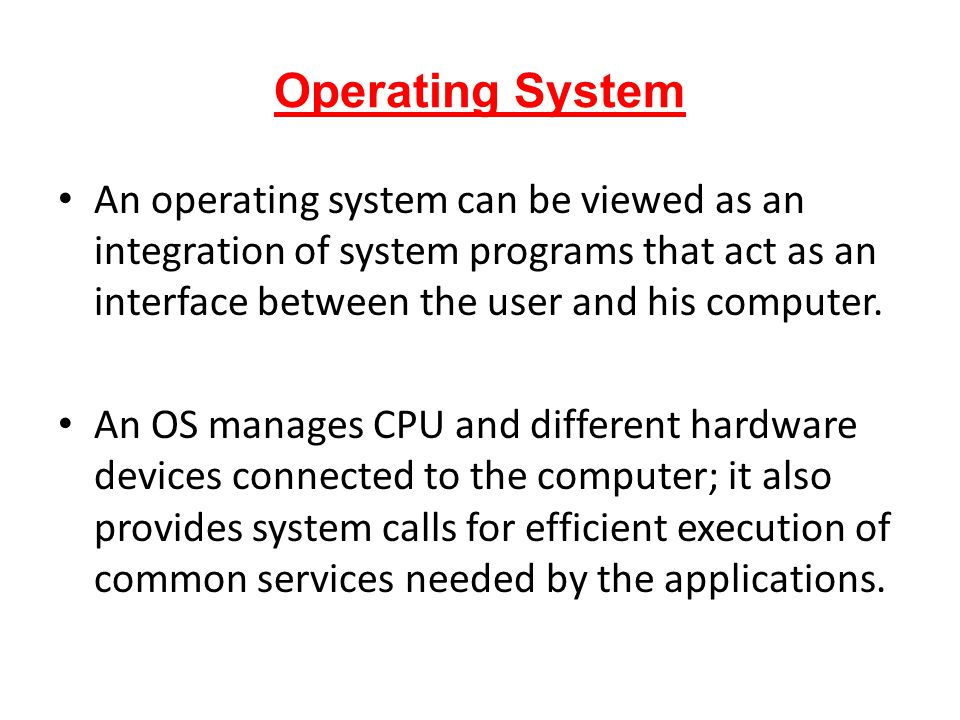 Operating System An operating system can be viewed as an integration of system programs that act as an interface between the user and his computer. An