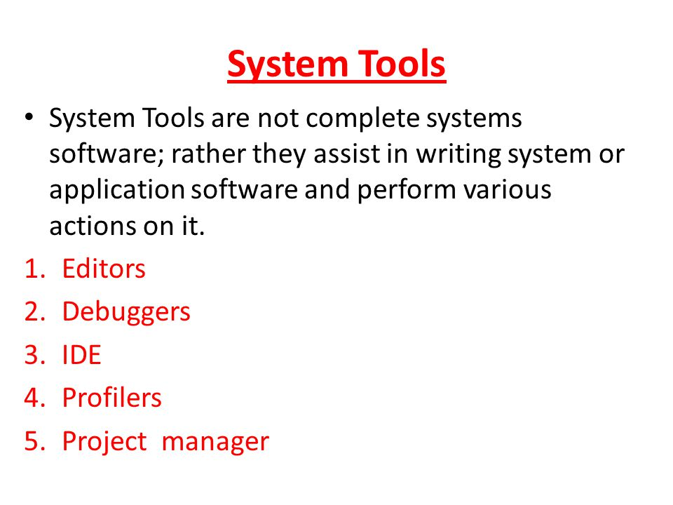 System Tools System Tools are not complete systems software; rather they assist in writing system or application software and perform various actions