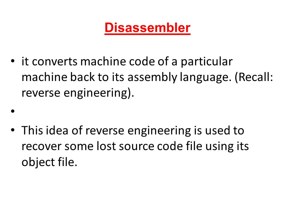 Disassembler it converts machine code of a particular machine back to its assembly language. (Recall: reverse engineering). This idea of reverse engin