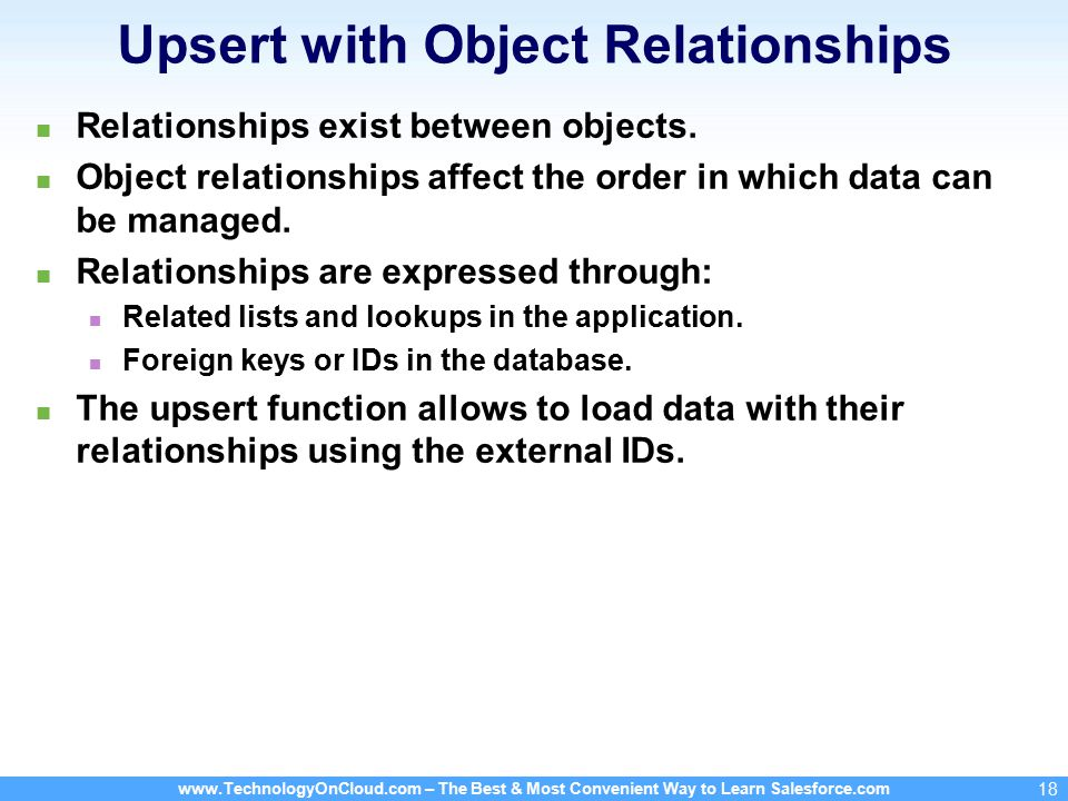 www.TechnologyOnCloud.com – The Best & Most Convenient Way to Learn Salesforce.com 18 Upsert with Object Relationships Relationships exist between objects.