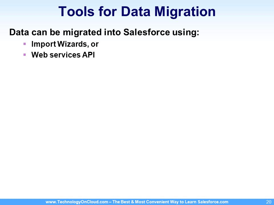 www.TechnologyOnCloud.com – The Best & Most Convenient Way to Learn Salesforce.com 20 Tools for Data Migration Data can be migrated into Salesforce using:  Import Wizards, or  Web services API
