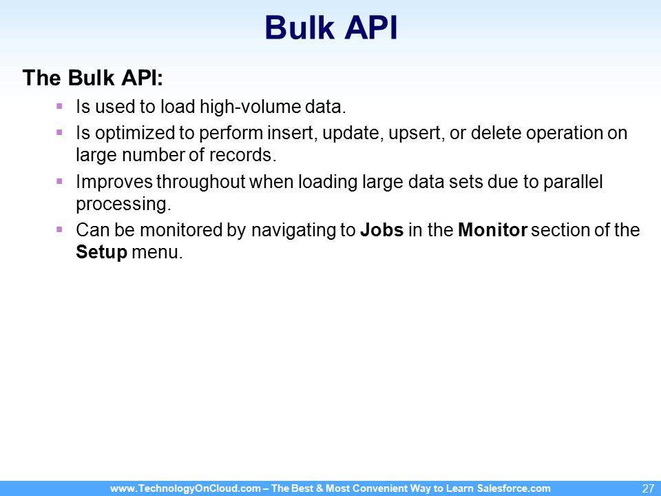 www.TechnologyOnCloud.com – The Best & Most Convenient Way to Learn Salesforce.com 27 Bulk API The Bulk API:  Is used to load high-volume data.