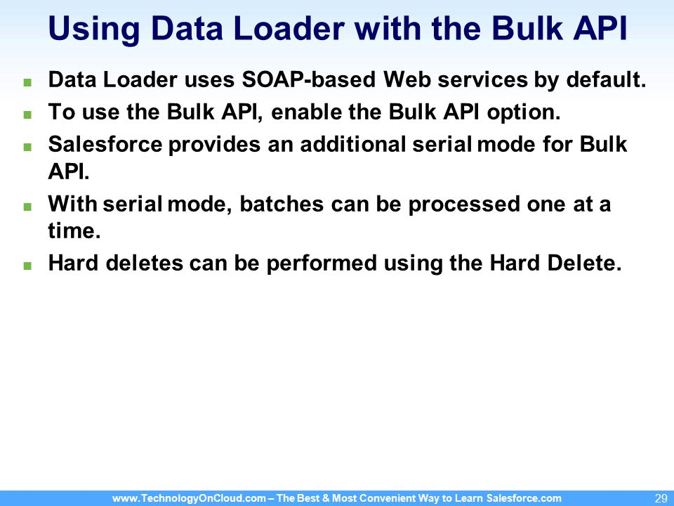 www.TechnologyOnCloud.com – The Best & Most Convenient Way to Learn Salesforce.com 29 Using Data Loader with the Bulk API Data Loader uses SOAP-based Web services by default.