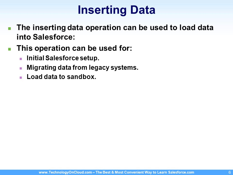 www.TechnologyOnCloud.com – The Best & Most Convenient Way to Learn Salesforce.com 6 Inserting Data The inserting data operation can be used to load data into Salesforce: This operation can be used for: Initial Salesforce setup.