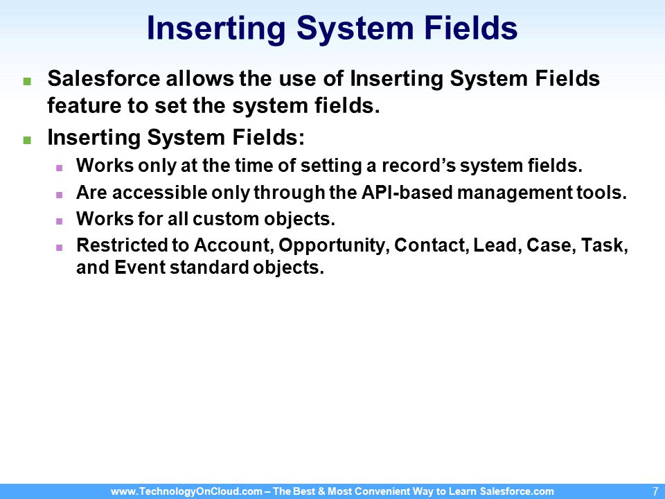 www.TechnologyOnCloud.com – The Best & Most Convenient Way to Learn Salesforce.com 7 Inserting System Fields Salesforce allows the use of Inserting System Fields feature to set the system fields.