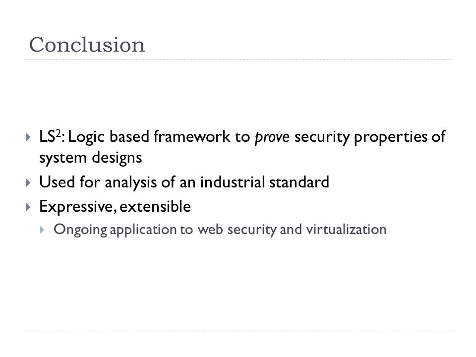 Conclusion  LS 2 : Logic based framework to prove security properties of system designs  Used for analysis of an industrial standard  Expressive, extensible  Ongoing application to web security and virtualization