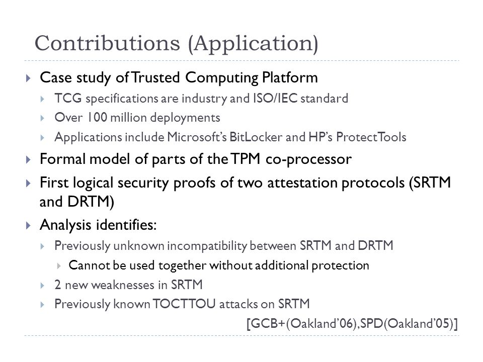 Contributions (Application)  Case study of Trusted Computing Platform  TCG specifications are industry and ISO/IEC standard  Over 100 million deployments  Applications include Microsoft's BitLocker and HP's ProtectTools  Formal model of parts of the TPM co-processor  First logical security proofs of two attestation protocols (SRTM and DRTM)  Analysis identifies:  Previously unknown incompatibility between SRTM and DRTM  Cannot be used together without additional protection  2 new weaknesses in SRTM  Previously known TOCTTOU attacks on SRTM [GCB+(Oakland'06),SPD(Oakland'05)]