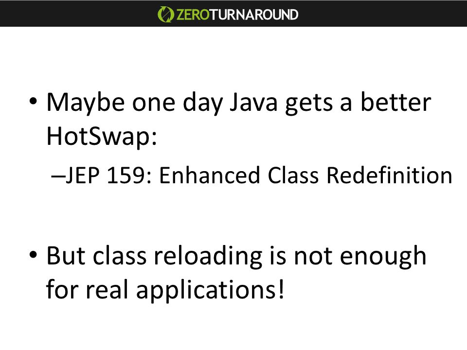Maybe one day Java gets a better HotSwap: – JEP 159: Enhanced Class Redefinition But class reloading is not enough for real applications!