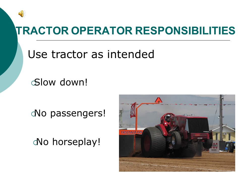 TRACTOR OPERATOR RESPONSIBILITIES Use tractor as intended  Slow down!  No passengers!  No horseplay!