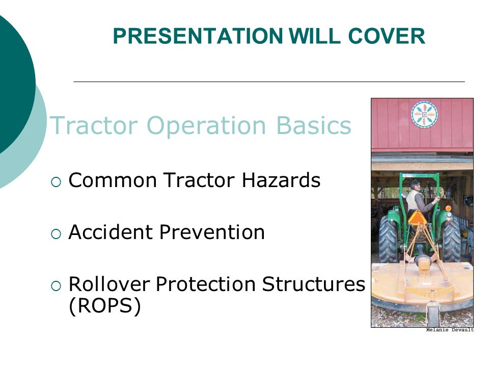 FALLS FROM TRACTOR  Most tractors are not designed to carry passengers  Maintain a no rider policy  Injury occurs to passengers by falling from tractor & being run over once they have fallen