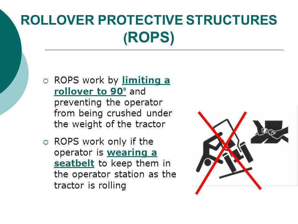 ROLLOVER PROTECTIVE STRUCTURES ( ROPS)  ROPS work by limiting a rollover to 90 ° and preventing the operator from being crushed under the weight of t
