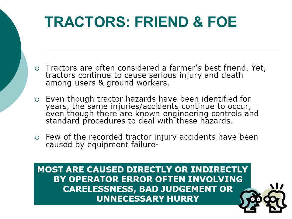 COMMON MISHAPS  Rollovers: rear and side  Front-end loader incidents  Falls from tractor  Tractor run-over s  Caught-between crushing  PTO shaft entanglement  By-pass starting