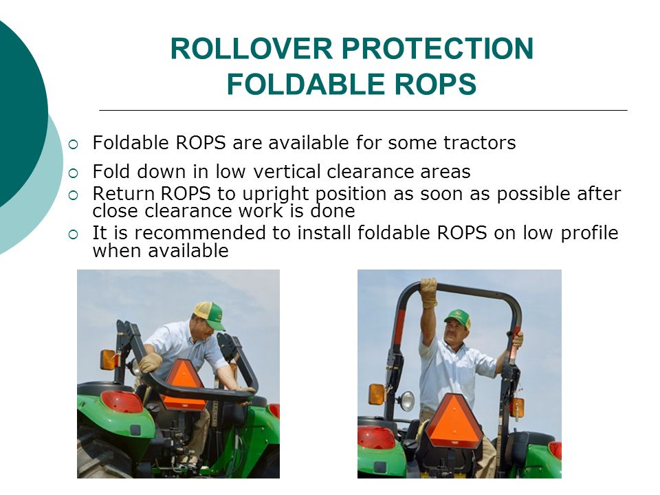 ROLLOVER PROTECTION FOLDABLE ROPS  Foldable ROPS are available for some tractors  Fold down in low vertical clearance areas  Return ROPS to upright