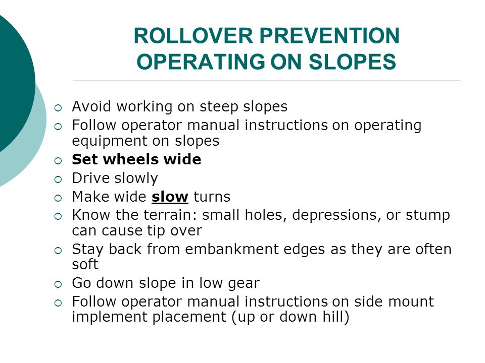 ROLLOVER PREVENTION OPERATING ON SLOPES  Avoid working on steep slopes  Follow operator manual instructions on operating equipment on slopes  Set w