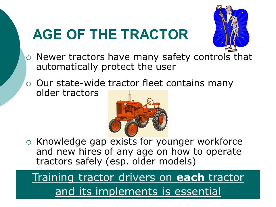 AGE OF THE TRACTOR  Newer tractors have many safety controls that automatically protect the user  Our state-wide tractor fleet contains many older t