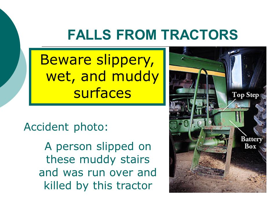 FALLS FROM TRACTORS Beware slippery, wet, and muddy surfaces Accident photo: A person slipped on these muddy stairs and was run over and killed by thi