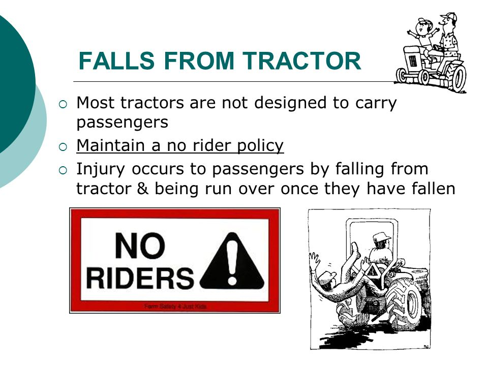 FALLS FROM TRACTOR  Most tractors are not designed to carry passengers  Maintain a no rider policy  Injury occurs to passengers by falling from tra