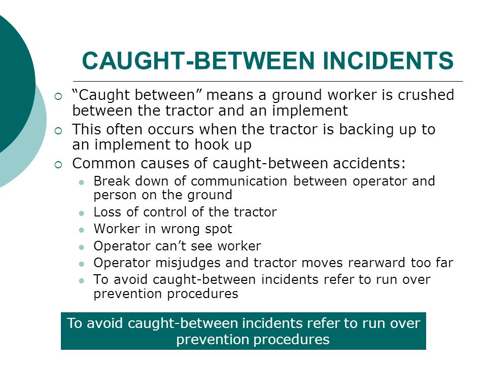 """CAUGHT-BETWEEN INCIDENTS  """"Caught between"""" means a ground worker is crushed between the tractor and an implement  This often occurs when the tractor"""