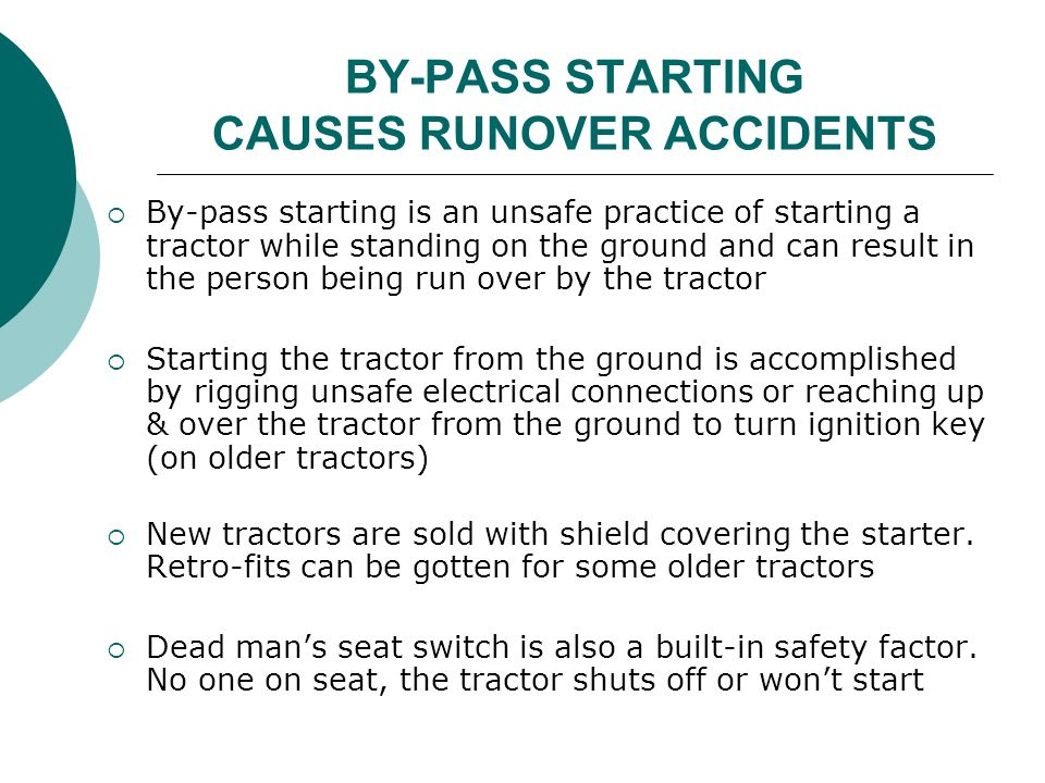 BY-PASS STARTING CAUSES RUNOVER ACCIDENTS  By-pass starting is an unsafe practice of starting a tractor while standing on the ground and can result i