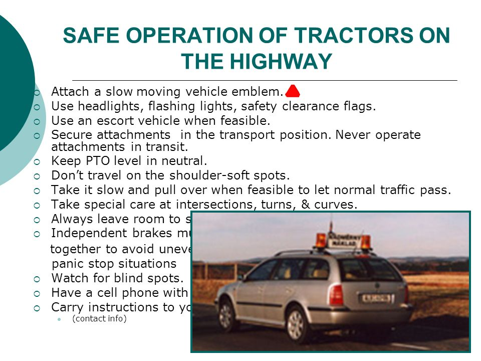SAFE OPERATION OF TRACTORS ON THE HIGHWAY  Attach a slow moving vehicle emblem.  Use headlights, flashing lights, safety clearance flags.  Use an e