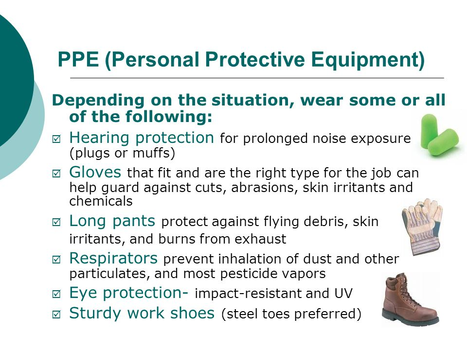 PPE (Personal Protective Equipment) Depending on the situation, wear some or all of the following:  Hearing protection for prolonged noise exposure (