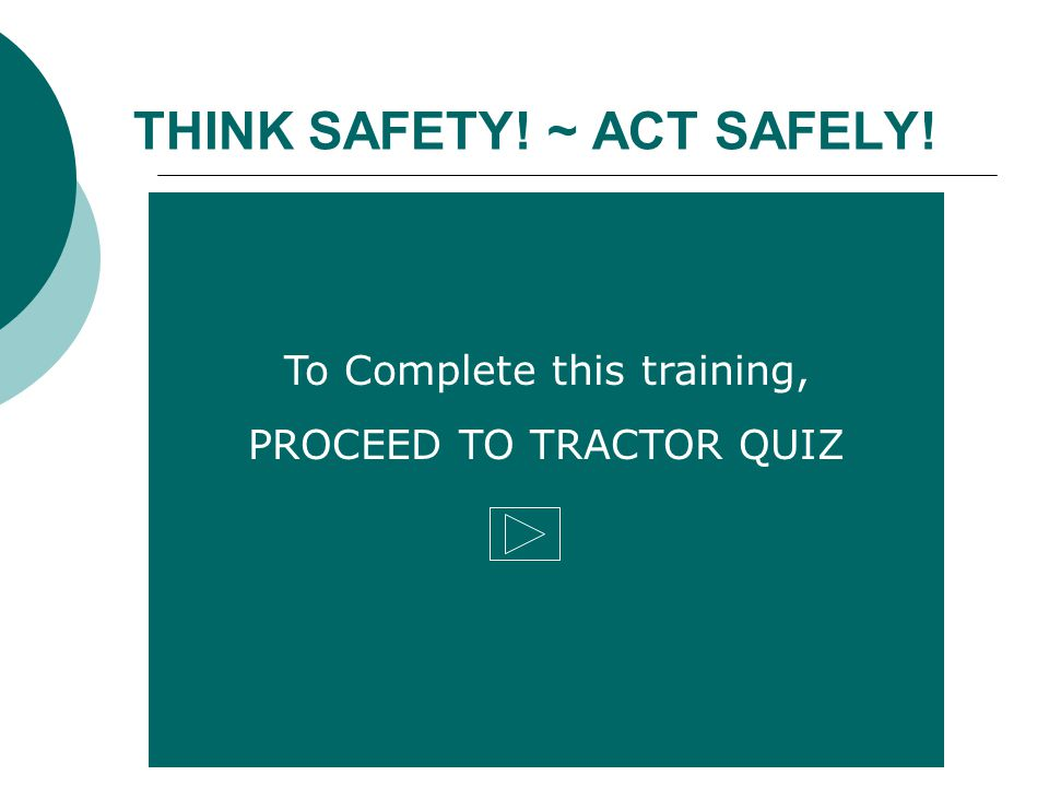 To Complete this training, PROCEED TO TRACTOR QUIZ THINK SAFETY! ~ ACT SAFELY!