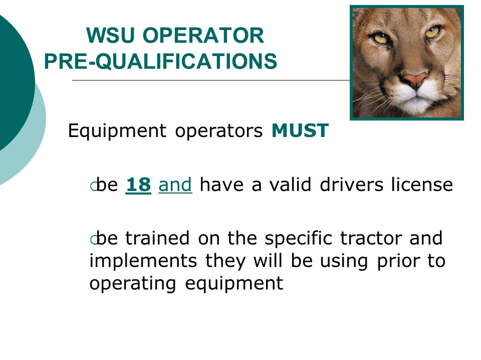 WSU OPERATOR PRE-QUALIFICATIONS Equipment operators MUST  be 18 and have a valid drivers license  be trained on the specific tractor and implements