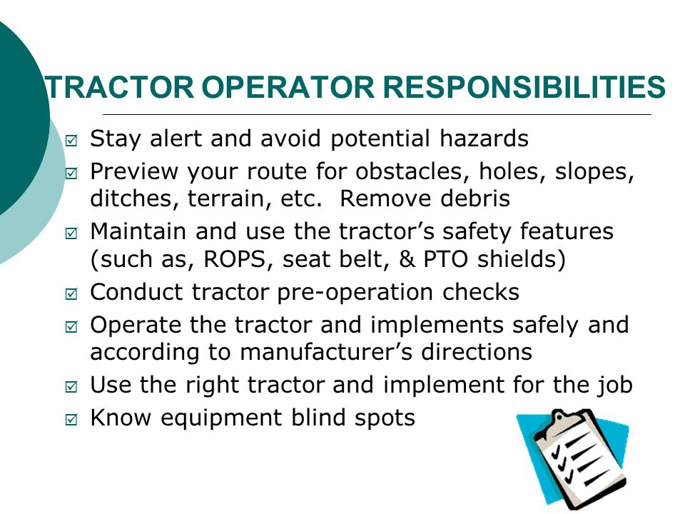 TRACTOR OPERATOR RESPONSIBILITIES  Stay alert and avoid potential hazards  Preview your route for obstacles, holes, slopes, ditches, terrain, etc. R