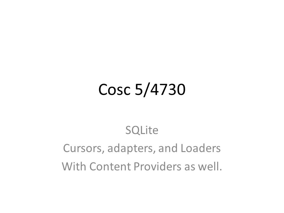 Cosc 5/4730 SQLite Cursors, adapters, and Loaders With Content Providers as well.